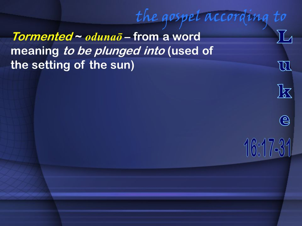 the gospel according to Tormented ~ odunaō – from a word meaning to be plunged into (used of the setting of the sun)