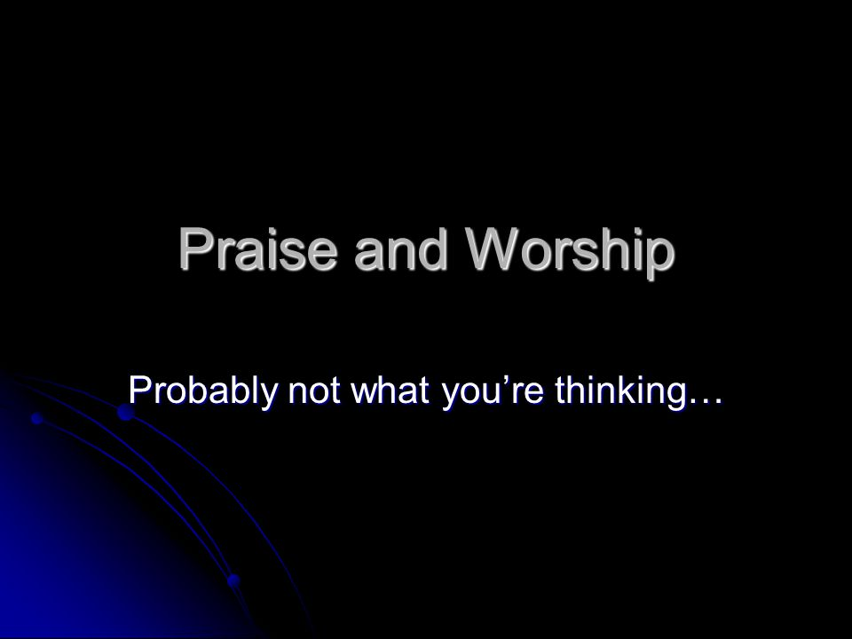 Praise and Worship Probably not what you're thinking…