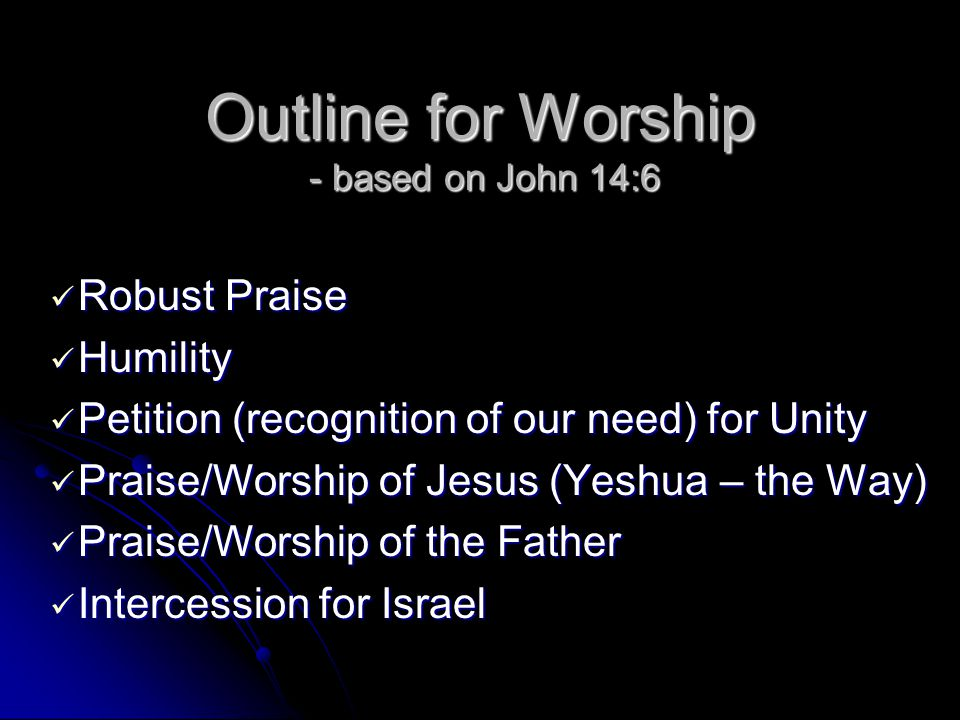 Outline for Worship - based on John 14:6 Robust Praise Robust Praise Humility Humility Petition (recognition of our need) for Unity Petition (recognition of our need) for Unity Praise/Worship of Jesus (Yeshua – the Way) Praise/Worship of Jesus (Yeshua – the Way) Praise/Worship of the Father Praise/Worship of the Father Intercession for Israel Intercession for Israel