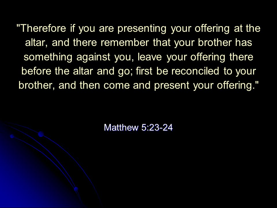Therefore if you are presenting your offering at the altar, and there remember that your brother has something against you, leave your offering there before the altar and go; first be reconciled to your brother, and then come and present your offering. Matthew 5:23-24