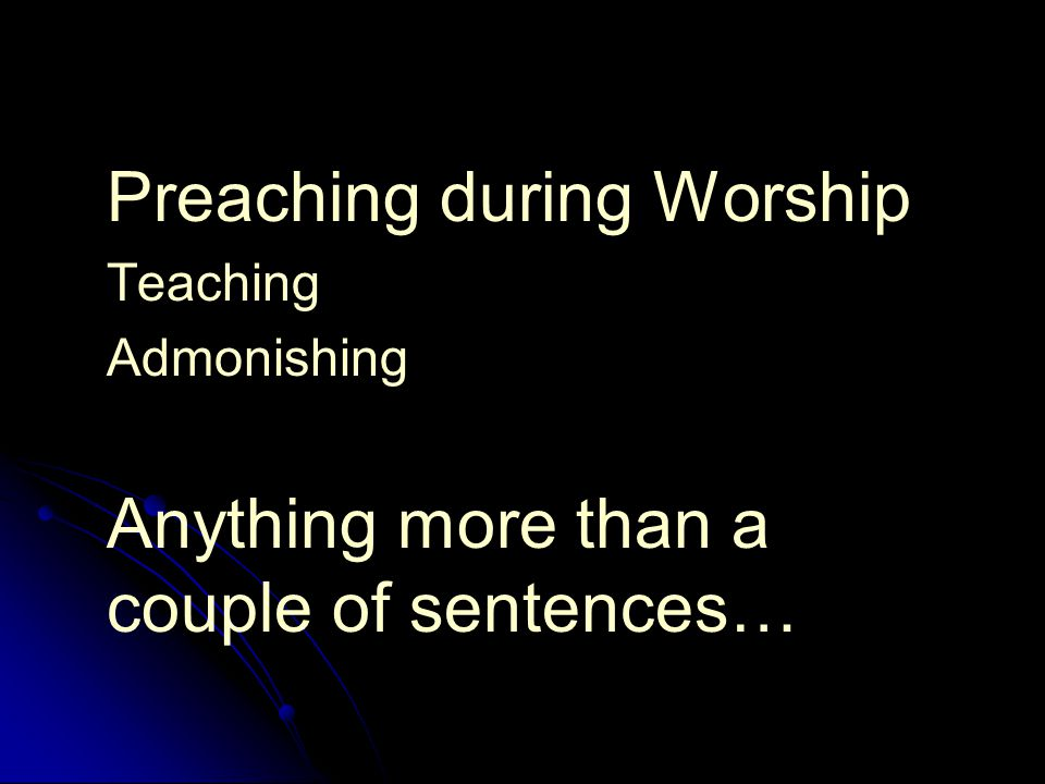 Preaching during Worship Teaching Admonishing Anything more than a couple of sentences…