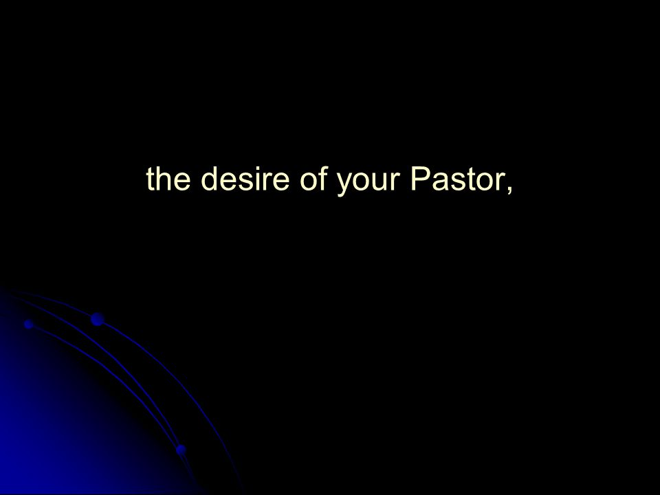 the desire of your Pastor,