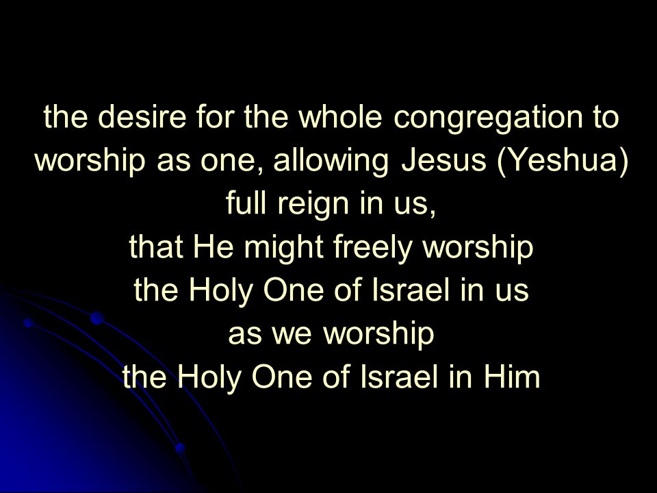 the desire for the whole congregation to worship as one, allowing Jesus (Yeshua) full reign in us, that He might freely worship the Holy One of Israel in us as we worship the Holy One of Israel in Him