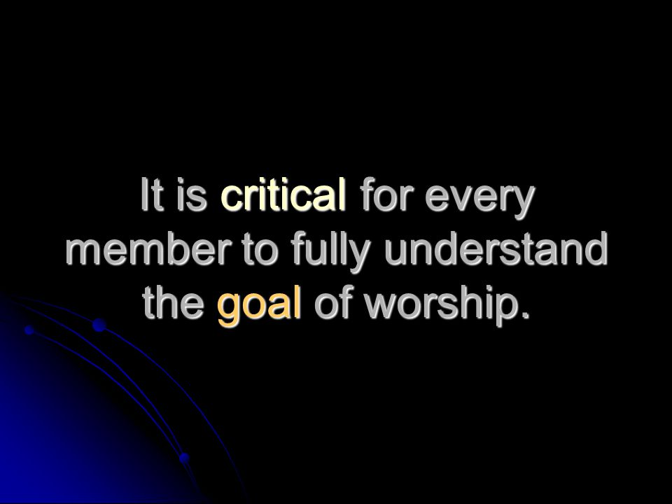 What is the goal of worship.
