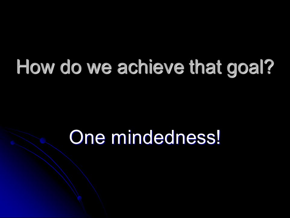 How do we achieve that goal One mindedness!
