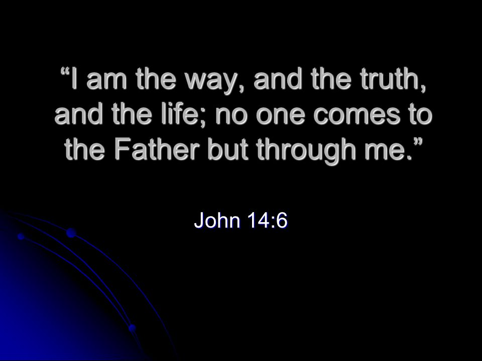 I am the way, and the truth, and the life; no one comes to the Father but through me. John 14:6