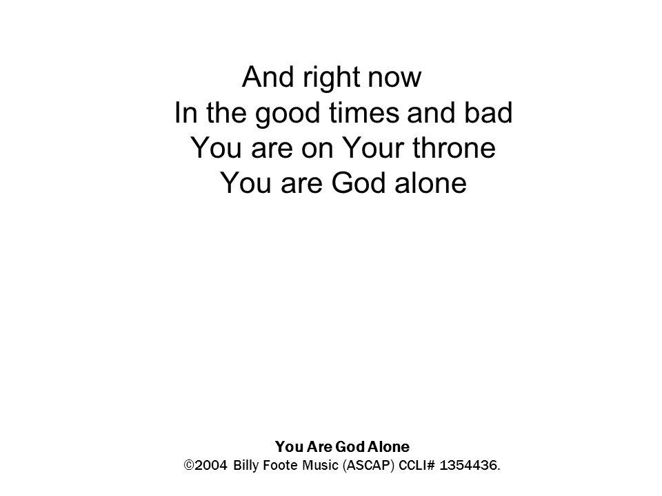 You Are God Alone ©2004 Billy Foote Music (ASCAP) CCLI# 1354436. And right now In the good times and bad You are on Your throne You are God alone