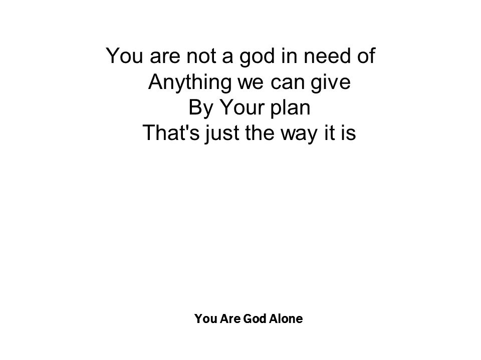 You Are God Alone You are not a god in need of Anything we can give By Your plan That's just the way it is