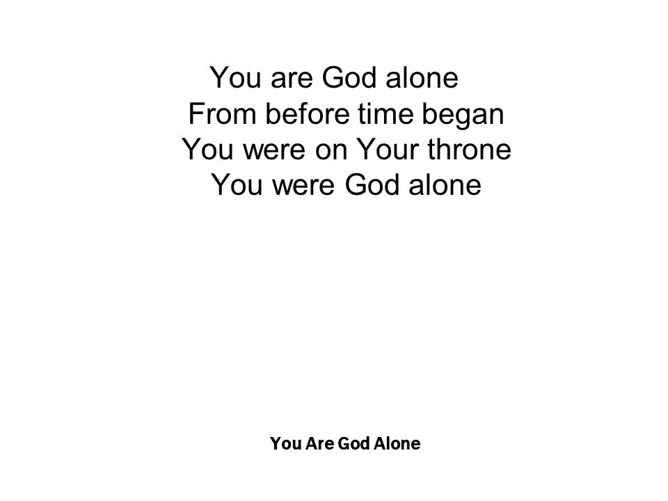 You Are God Alone You are God alone From before time began You were on Your throne You were God alone
