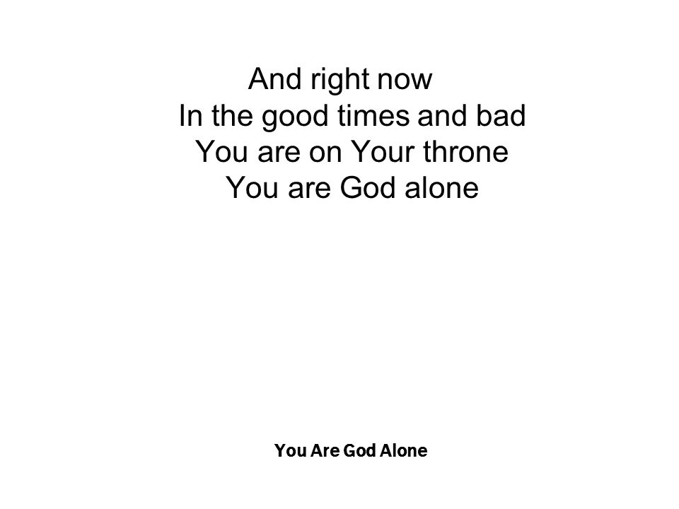 You Are God Alone And right now In the good times and bad You are on Your throne You are God alone