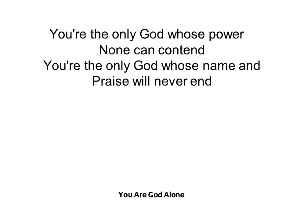 You Are God Alone You're the only God whose power None can contend You're the only God whose name and Praise will never end