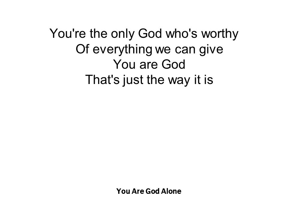 You Are God Alone You're the only God who's worthy Of everything we can give You are God That's just the way it is
