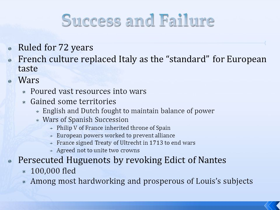  Ruled for 72 years  French culture replaced Italy as the standard for European taste  Wars  Poured vast resources into wars  Gained some territories  English and Dutch fought to maintain balance of power  Wars of Spanish Succession  Philip V of France inherited throne of Spain  European powers worked to prevent alliance  France signed Treaty of Ultrecht in 1713 to end wars  Agreed not to unite two crowns  Persecuted Huguenots by revoking Edict of Nantes  100,000 fled  Among most hardworking and prosperous of Louis's subjects