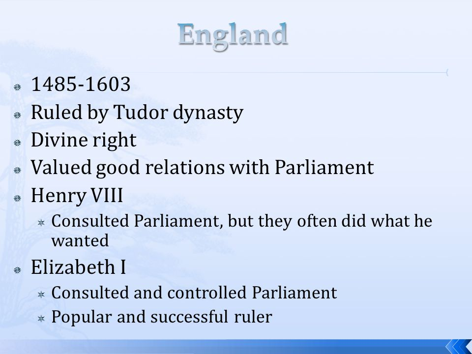  1485-1603  Ruled by Tudor dynasty  Divine right  Valued good relations with Parliament  Henry VIII  Consulted Parliament, but they often did what he wanted  Elizabeth I  Consulted and controlled Parliament  Popular and successful ruler