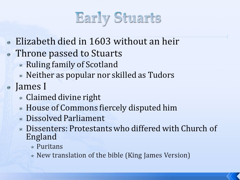  Elizabeth died in 1603 without an heir  Throne passed to Stuarts  Ruling family of Scotland  Neither as popular nor skilled as Tudors  James I  Claimed divine right  House of Commons fiercely disputed him  Dissolved Parliament  Dissenters: Protestants who differed with Church of England  Puritans  New translation of the bible (King James Version)