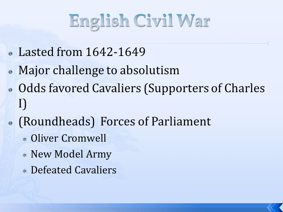  Lasted from 1642-1649  Major challenge to absolutism  Odds favored Cavaliers (Supporters of Charles I)  (Roundheads) Forces of Parliament  Oliver Cromwell  New Model Army  Defeated Cavaliers
