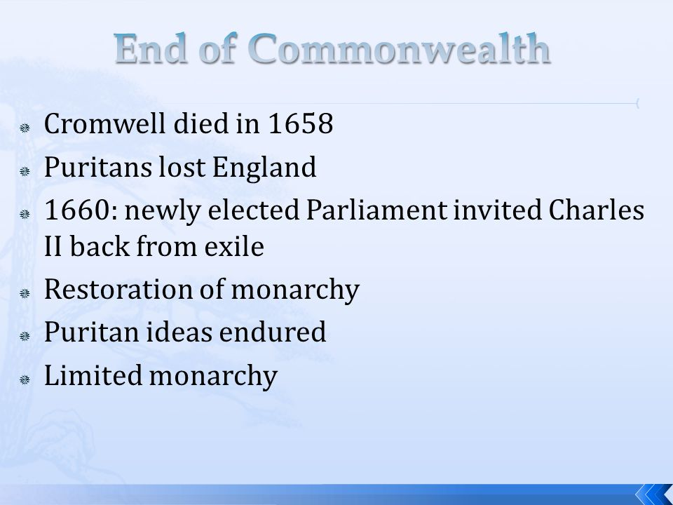  Cromwell died in 1658  Puritans lost England  1660: newly elected Parliament invited Charles II back from exile  Restoration of monarchy  Puritan ideas endured  Limited monarchy