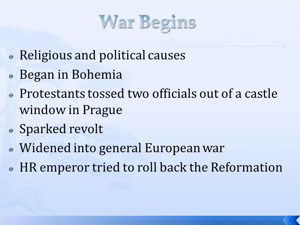  Religious and political causes  Began in Bohemia  Protestants tossed two officials out of a castle window in Prague  Sparked revolt  Widened into general European war  HR emperor tried to roll back the Reformation