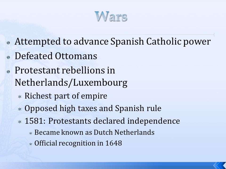  Attempted to advance Spanish Catholic power  Defeated Ottomans  Protestant rebellions in Netherlands/Luxembourg  Richest part of empire  Opposed high taxes and Spanish rule  1581: Protestants declared independence  Became known as Dutch Netherlands  Official recognition in 1648