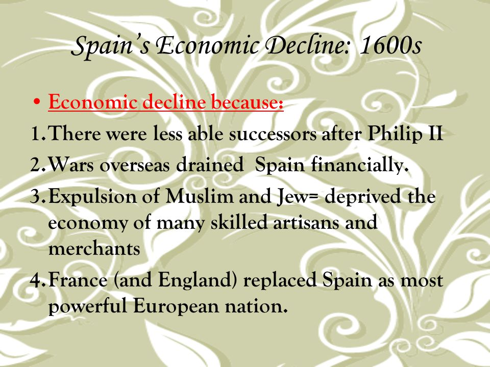 Spain's Economic Decline: 1600s Economic decline because: 1.There were less able successors after Philip II 2.Wars overseas drained Spain financially.