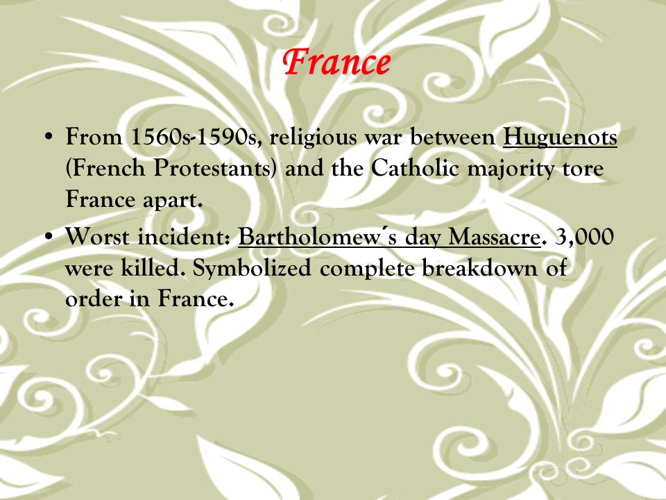 France From 1560s-1590s, religious war between Huguenots (French Protestants) and the Catholic majority tore France apart. Worst incident: Bartholomew