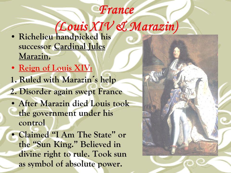 France (Louis XIV & Marazin) Richelieu handpicked his successor Cardinal Jules Marazin, Reign of Louis XIV: 1. Ruled with Marazin´s help 2. Disorder a