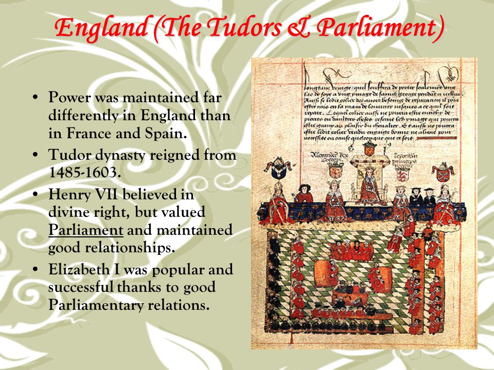 England (The Tudors & Parliament) Power was maintained far differently in England than in France and Spain. Tudor dynasty reigned from 1485-1603. Henr
