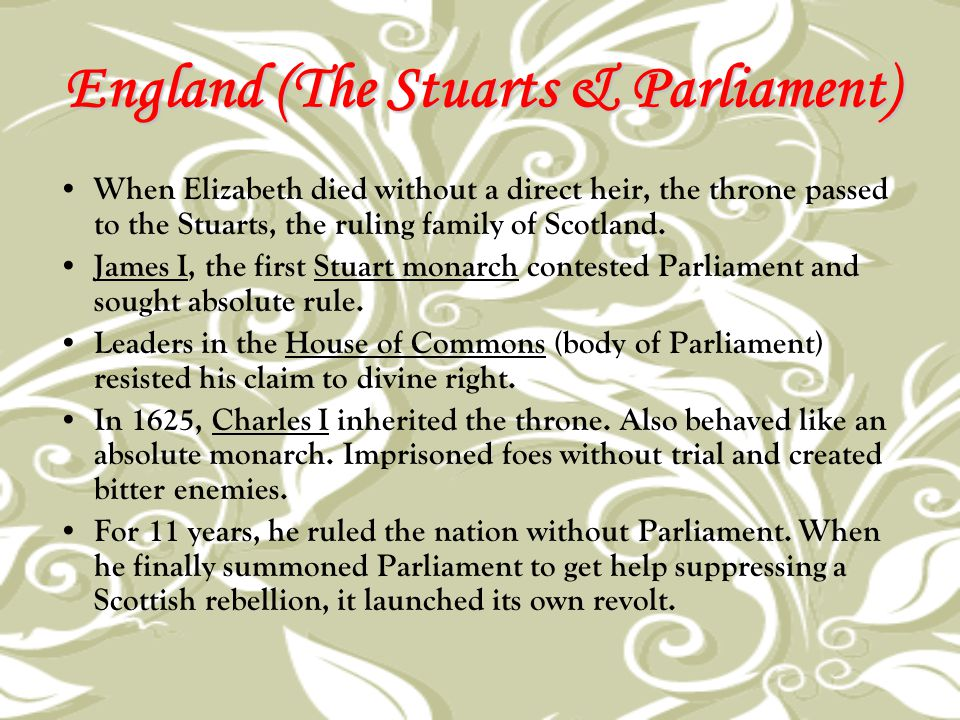 England (The Stuarts & Parliament) When Elizabeth died without a direct heir, the throne passed to the Stuarts, the ruling family of Scotland. James I