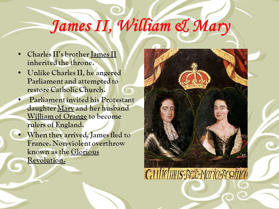 James II, William & Mary Charles II's brother James II inherited the throne. Unlike Charles II, he angered Parliament and attempted to restore Catholi