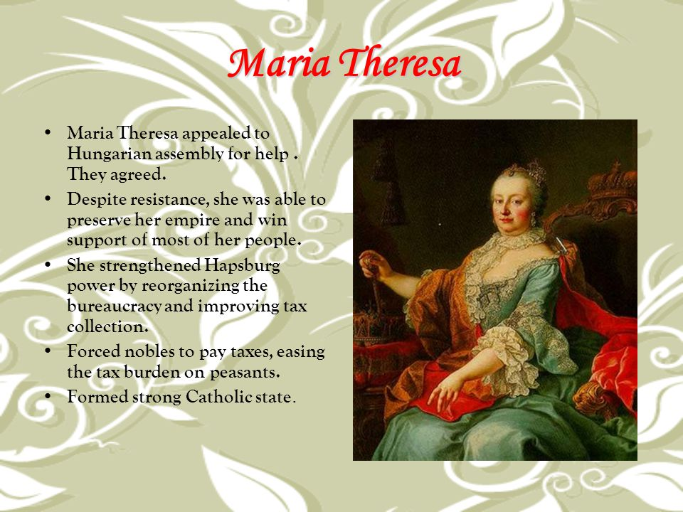 Maria Theresa Maria Theresa appealed to Hungarian assembly for help. They agreed. Despite resistance, she was able to preserve her empire and win supp