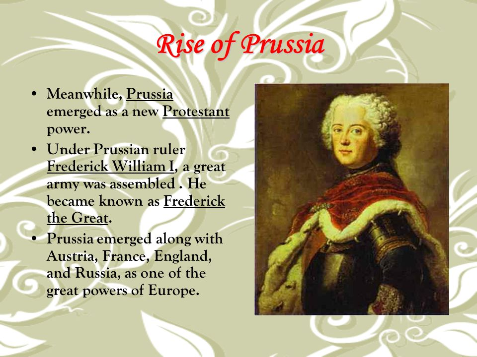Rise of Prussia Meanwhile, Prussia emerged as a new Protestant power. Under Prussian ruler Frederick William I, a great army was assembled. He became