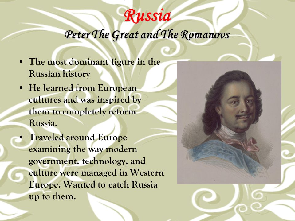 Russia Peter The Great and The Romanovs The most dominant figure in the Russian history He learned from European cultures and was inspired by them to
