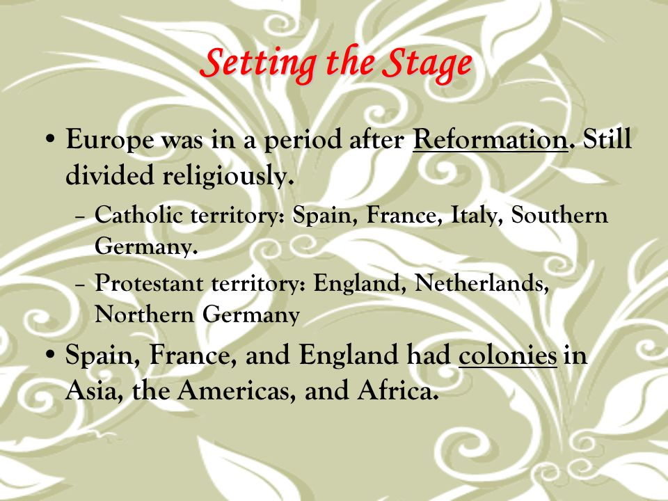 Setting the Stage Europe was in a period after Reformation. Still divided religiously. – Catholic territory: Spain, France, Italy, Southern Germany. –