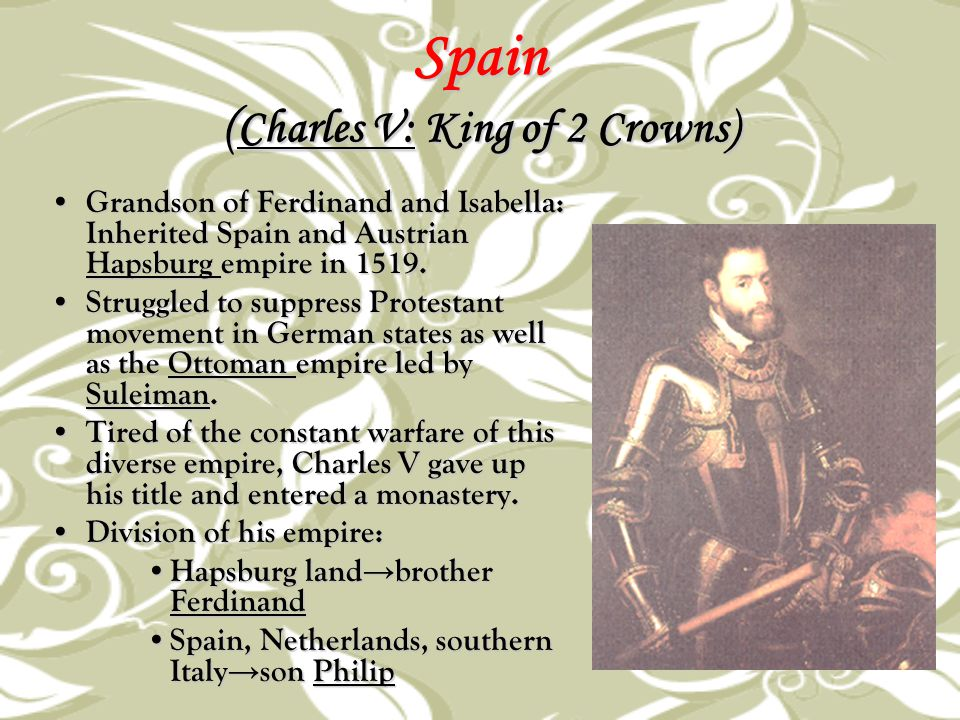 Spain ( Charles V: King of 2 Crowns) Grandson of Ferdinand and Isabella: Inherited Spain and Austrian Hapsburg empire in 1519. Grandson of Ferdinand a