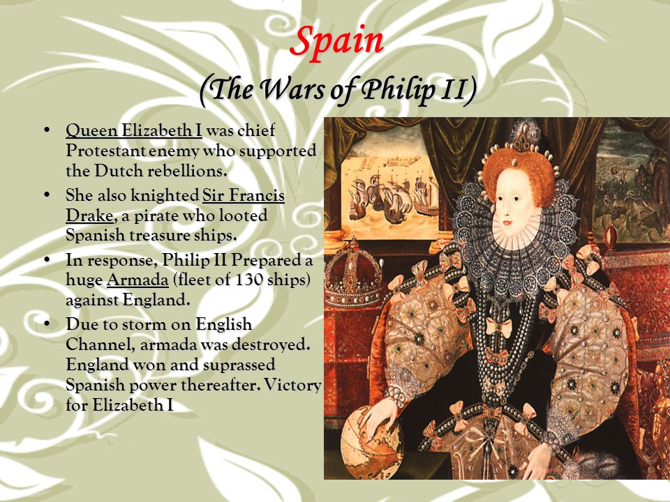 Spain ( The Wars of Philip II) Queen Elizabeth I was chief Protestant enemy who supported the Dutch rebellions. Queen Elizabeth I was chief Protestant