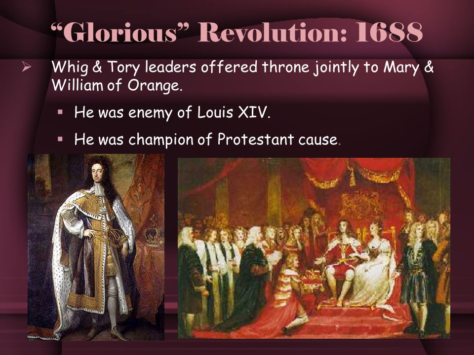Glorious Revolution: 1688  Whig & Tory leaders offered throne jointly to Mary & William of Orange.