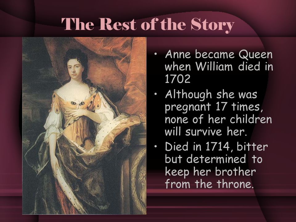 The Rest of the Story Anne became Queen when William died in 1702 Although she was pregnant 17 times, none of her children will survive her.