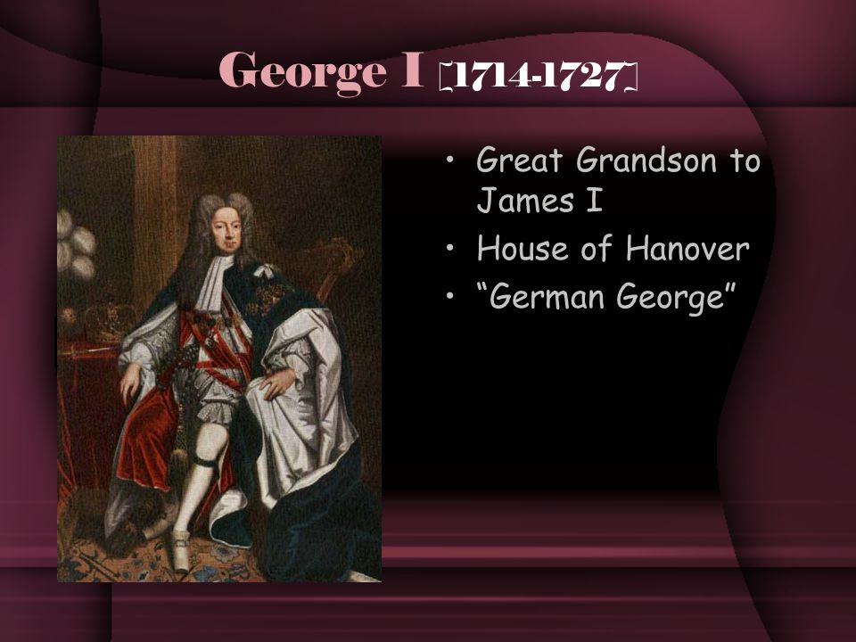 George I [1714-1727] Great Grandson to James I House of Hanover German George