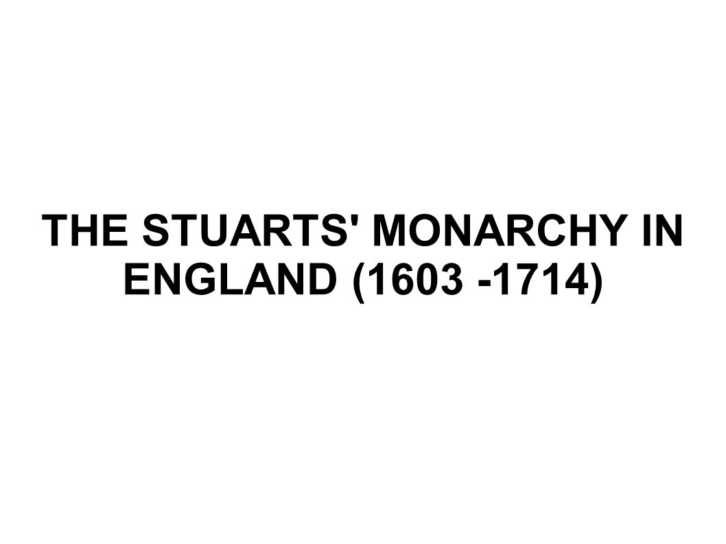 THE STUARTS' MONARCHY IN ENGLAND (1603 -1714)