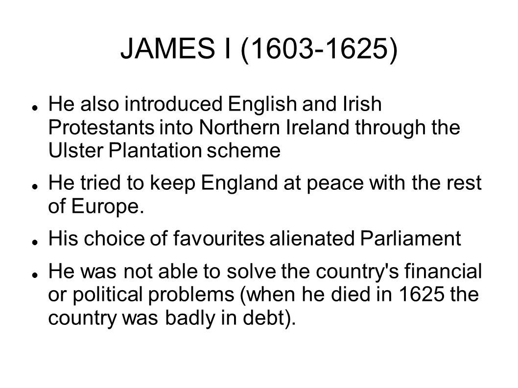 JAMES I (1603-1625) He also introduced English and Irish Protestants into Northern Ireland through the Ulster Plantation scheme He tried to keep Engla