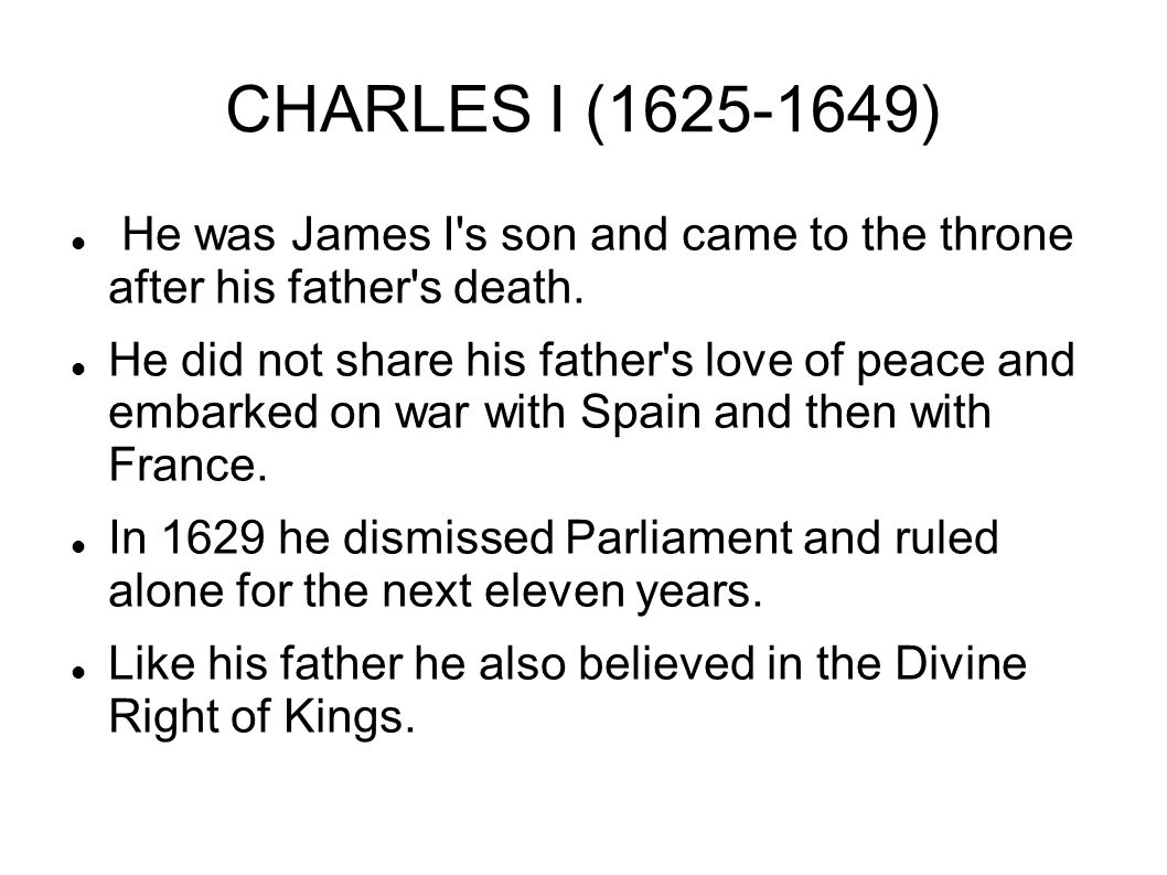 CHARLES I (1625-1649) He was James I's son and came to the throne after his father's death. He did not share his father's love of peace and embarked o