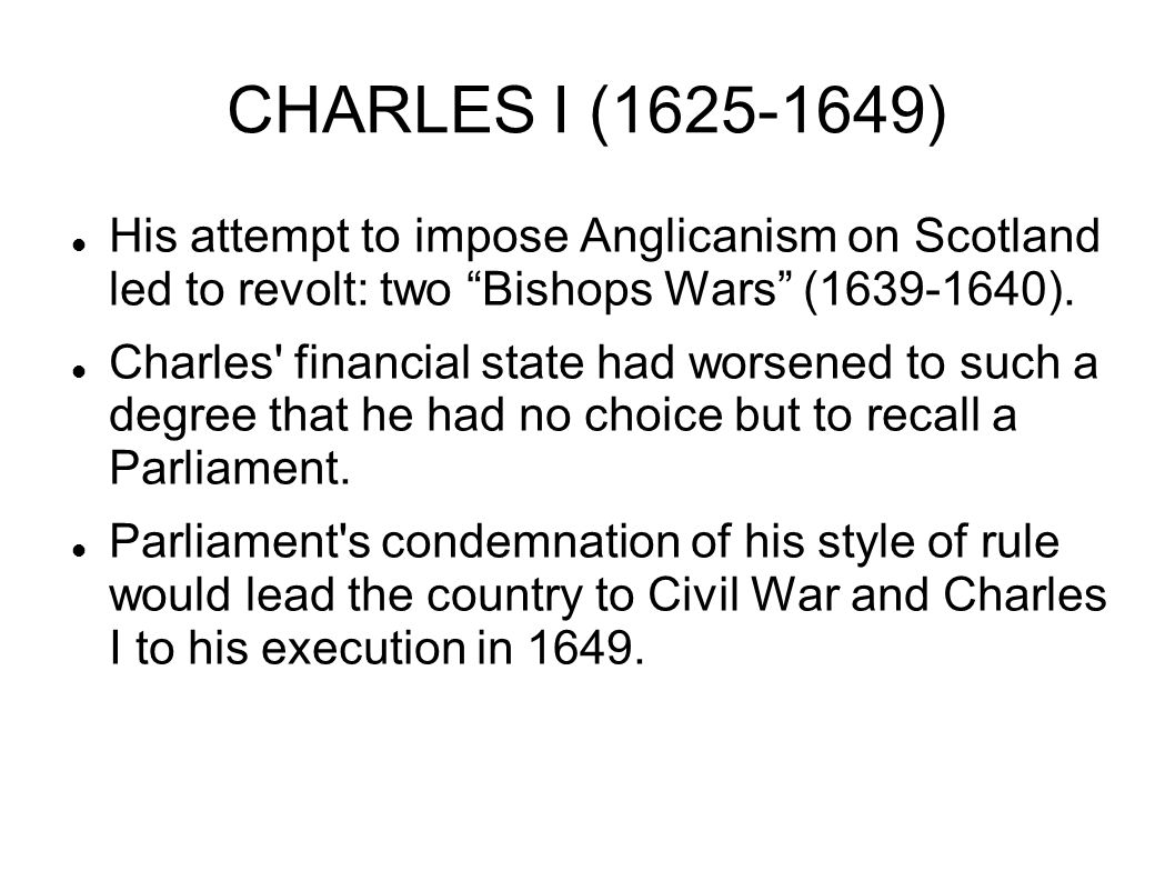 """CHARLES I (1625-1649) His attempt to impose Anglicanism on Scotland led to revolt: two """"Bishops Wars"""" (1639-1640). Charles' financial state had worsen"""