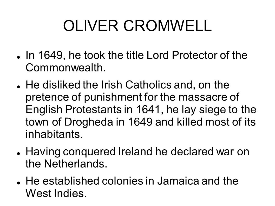 OLIVER CROMWELL In 1649, he took the title Lord Protector of the Commonwealth. He disliked the Irish Catholics and, on the pretence of punishment for