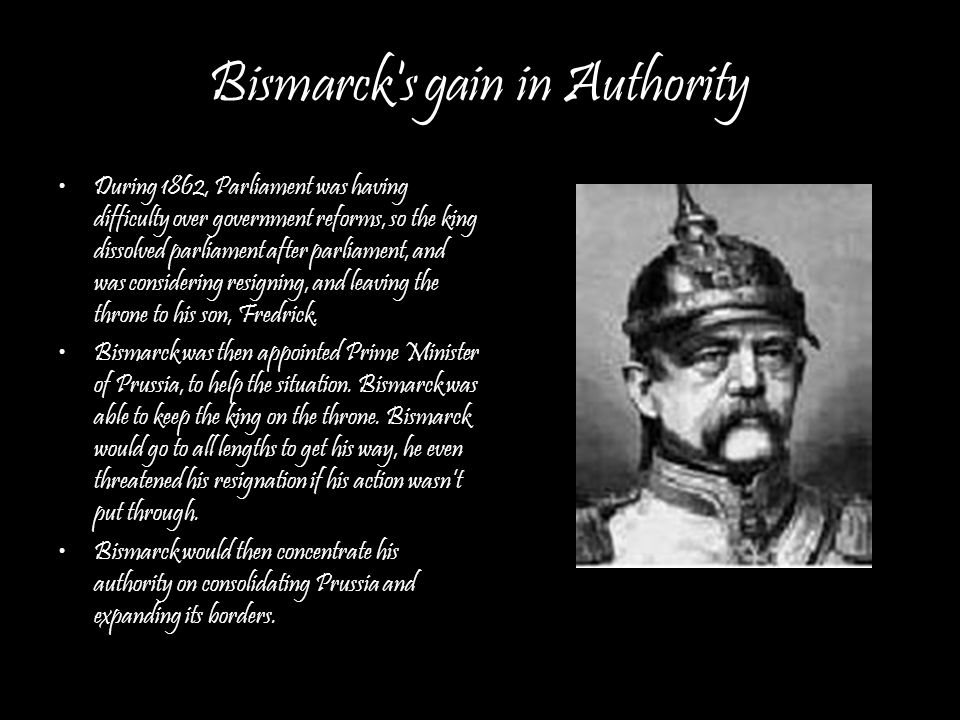 Bismarck s gain in Authority During 1862, Parliament was having difficulty over government reforms, so the king dissolved parliament after parliament, and was considering resigning, and leaving the throne to his son, Fredrick.