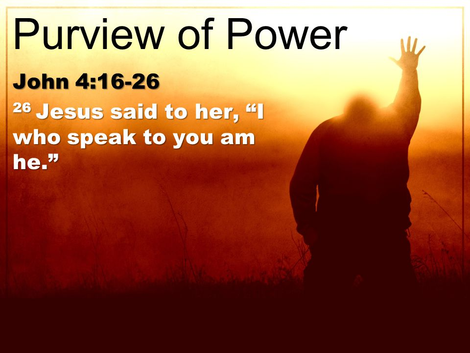 John 4:16-26 26 Jesus said to her, I who speak to you am he. Purview of Power