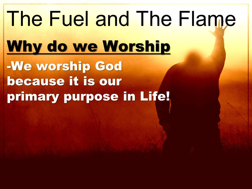 Why do we Worship -We worship God because it is our primary purpose in Life! The Fuel and The Flame