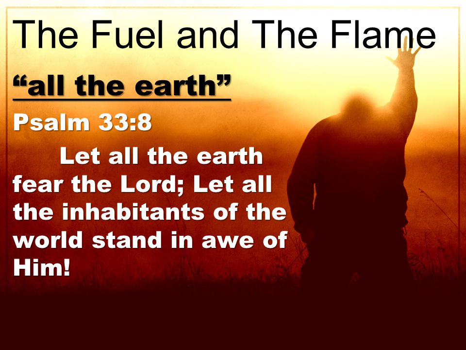all the earth Psalm 33:8 Let all the earth fear the Lord; Let all the inhabitants of the world stand in awe of Him.