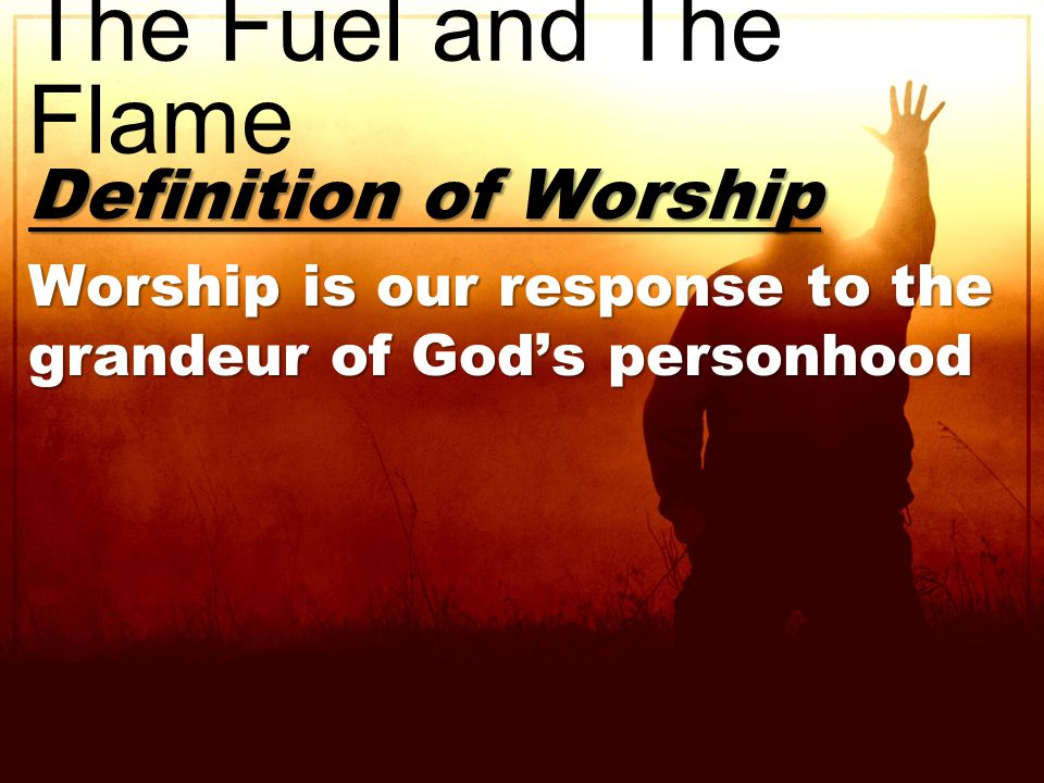 Definition of Worship Worship is our response to the grandeur of God's personhood The Fuel and The Flame