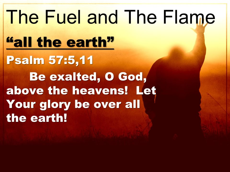 all the earth Psalm 57:5,11 Be exalted, O God, above the heavens.