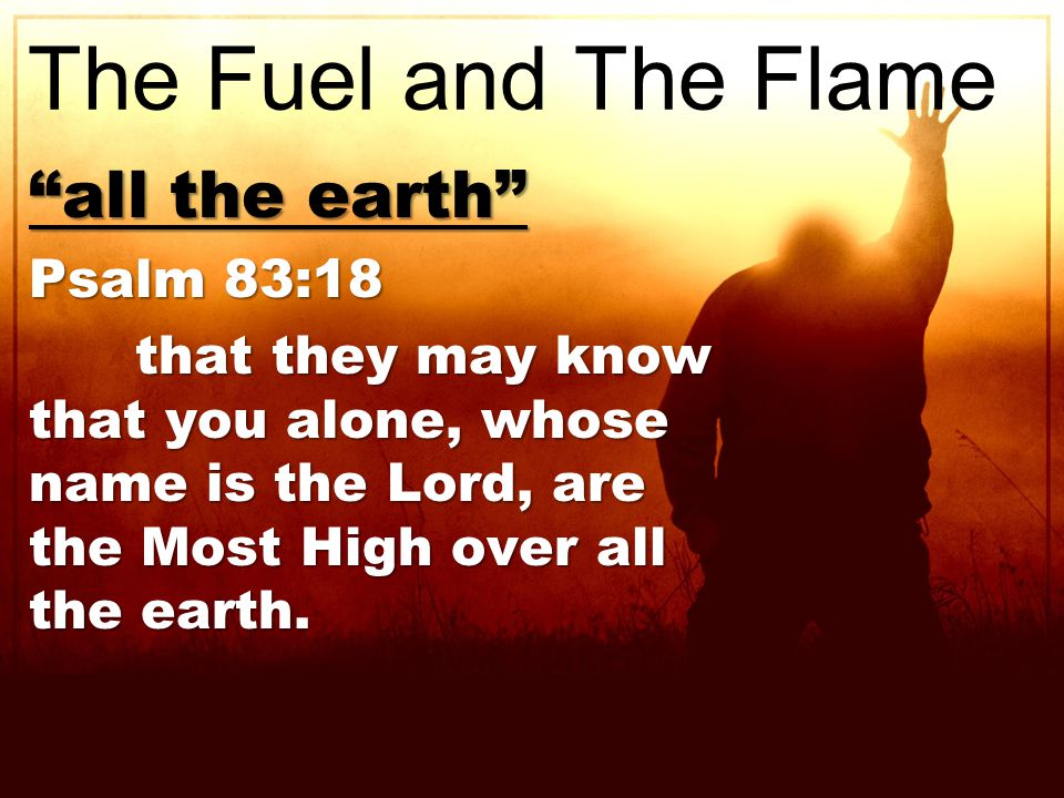 all the earth Psalm 83:18 that they may know that you alone, whose name is the Lord, are the Most High over all the earth.